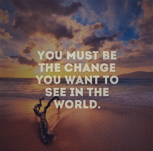 you-must-be-the-change-you-want-to-see-in-the-world