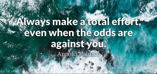 always make a total effort, even when the odds are against you